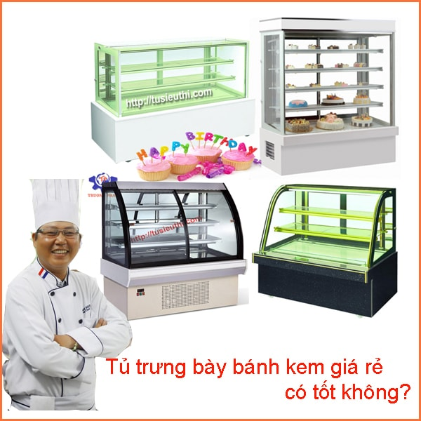 Tủ trưng bày bánh kem giá rẻ có tốt không?