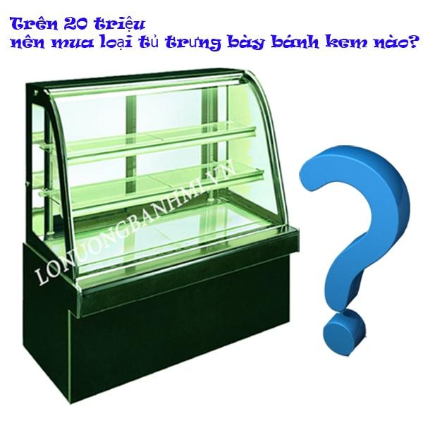 Trên 20 triệu nên mua loại tủ trưng bày bánh kem nào?