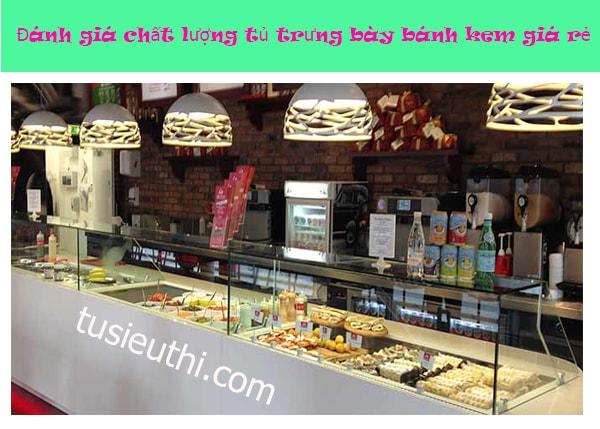 Đánh giá chất lượng của tủ trưng bày bánh kem giá rẻ